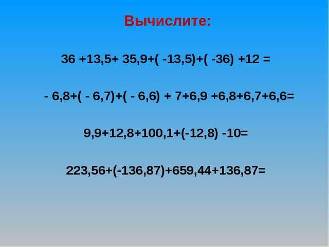Вычислите: 36 +13,5+ 35,9+( -13,5)+( -36) +12 = - 6,8+( - 6,7)+( - 6,6) + 7+...