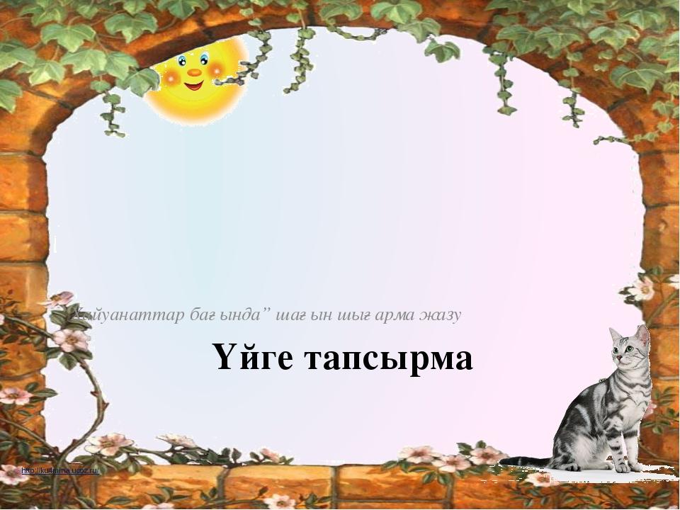 """Үйге тапсырма """"Хайуанаттар бағында"""" шағын шығарма жазу http://ku4mina.ucoz.ru..."""