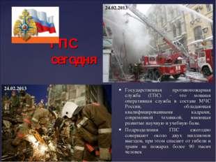 ГПС сегодня Государственная противопожарная служба (ГПС) – это мощная операт