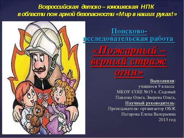 Поисково- исследовательская работа «Пожарный – верный страж огня» Выполнили:...