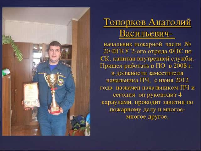 Топорков Анатолий Васильевич- начальник пожарной части № 20 ФГКУ 2-ого отряда...