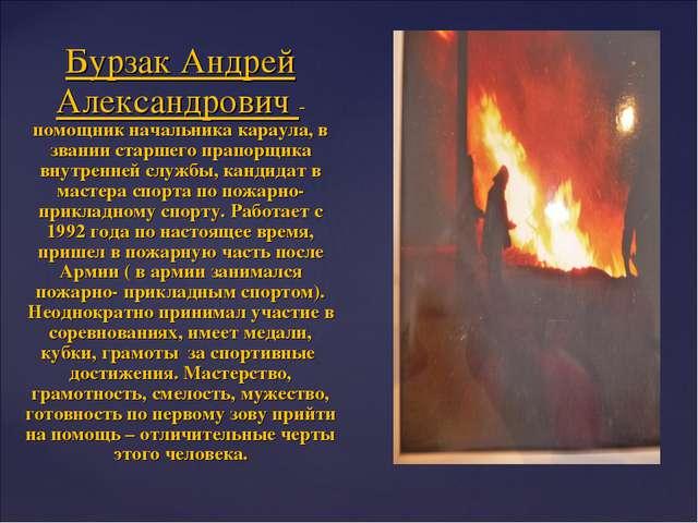 Бурзак Андрей Александрович - помощник начальника караула, в звании старшего...