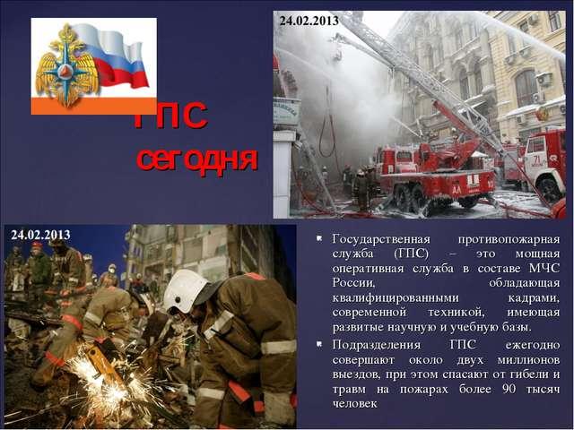 ГПС сегодня Государственная противопожарная служба (ГПС) – это мощная операт...