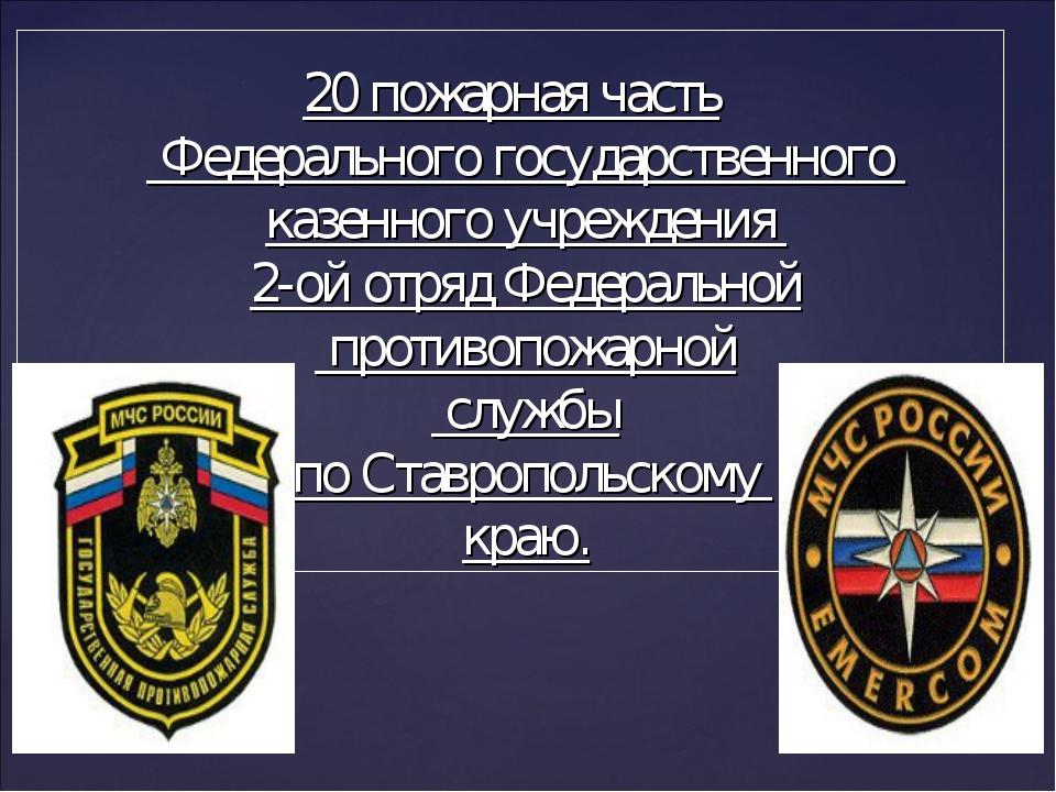 20 пожарная часть Федерального государственного казенного учреждения 2-ой отр...