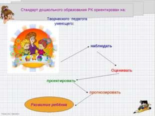 Стандарт дошкольного образования РК ориентирован на: Творческого педагога уме