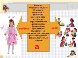 Новизна Образовательного Стандарта дошкольного детства РК состоит в том, что