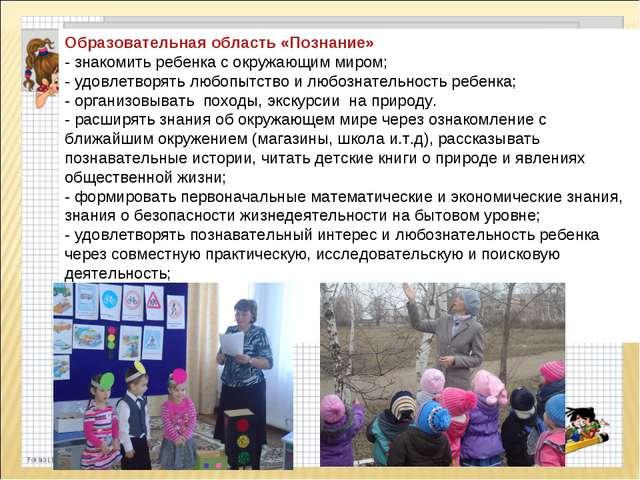Образовательная область «Познание» - знакомить ребенка с окружающим миром; -...