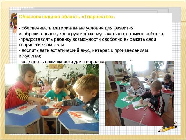 Образовательная область «Творчество». - обеспечивать материальные условия для...