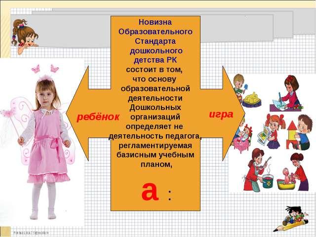 Новизна Образовательного Стандарта дошкольного детства РК состоит в том, что...