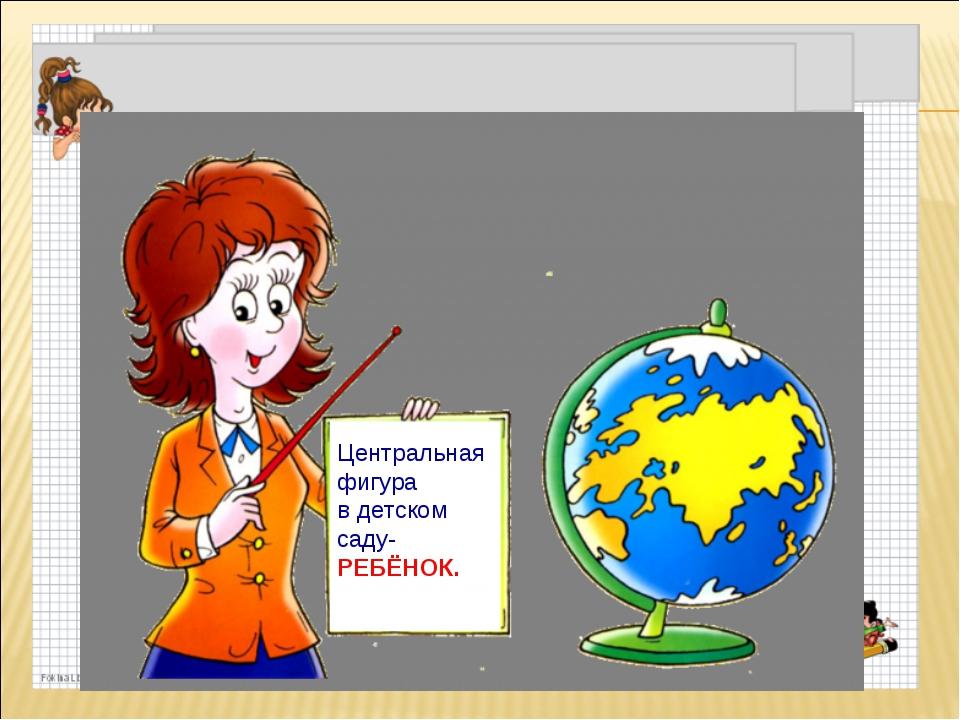 Центральная фигура в детском саду- РЕБЁНОК.