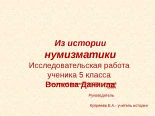 Руководитель Купряева Е.А.- учитель истории Из истории нумизматики Исследова