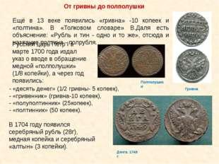 Ещё в 13 веке появились «гривна» -10 копеек и «полтина». В «Толковом словаре»