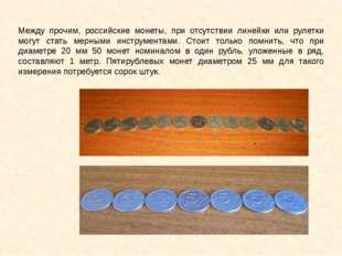 Между прочим, российские монеты, при отсутствии линейки или рулетки могут ста