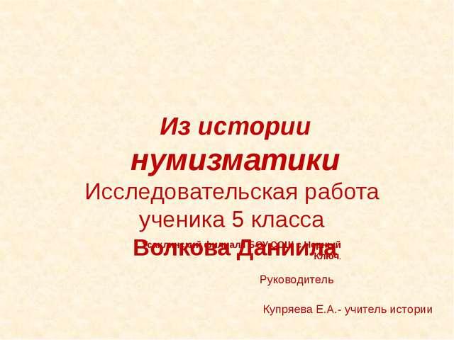 Руководитель Купряева Е.А.- учитель истории Из истории нумизматики Исследова...