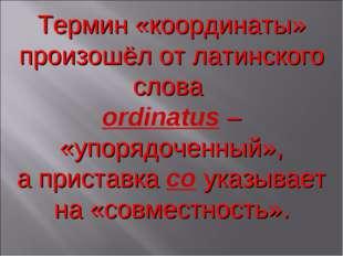 Термин «координаты» произошёл от латинского слова оrdinatus – «упорядоченный»