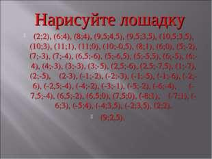 Нарисуйте лошадку (2;2), (6;4), (8;4), (9,5;4,5), (9,5;3,5), (10,5;3,5), (10