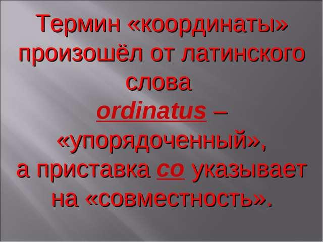 Термин «координаты» произошёл от латинского слова оrdinatus – «упорядоченный»...