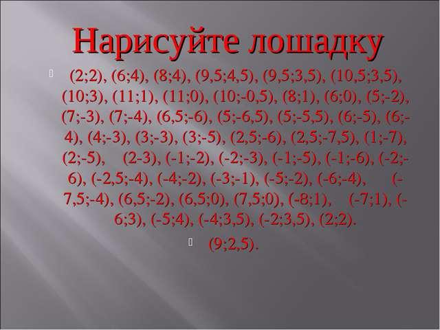 Нарисуйте лошадку (2;2), (6;4), (8;4), (9,5;4,5), (9,5;3,5), (10,5;3,5), (10...