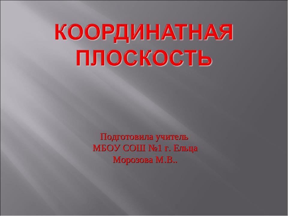 Подготовила учитель МБОУ СОШ №1 г. Ельца Морозова М.В..