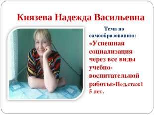 Князева Надежда Васильевна Тема по самообразованию: «Успешная социализация че