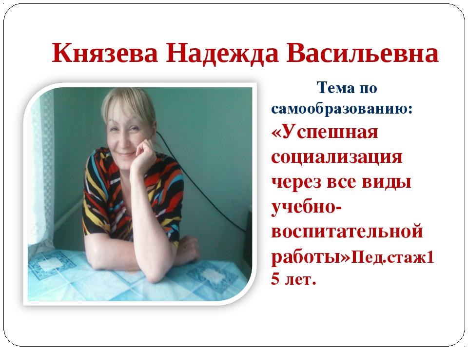 Князева Надежда Васильевна Тема по самообразованию: «Успешная социализация че...
