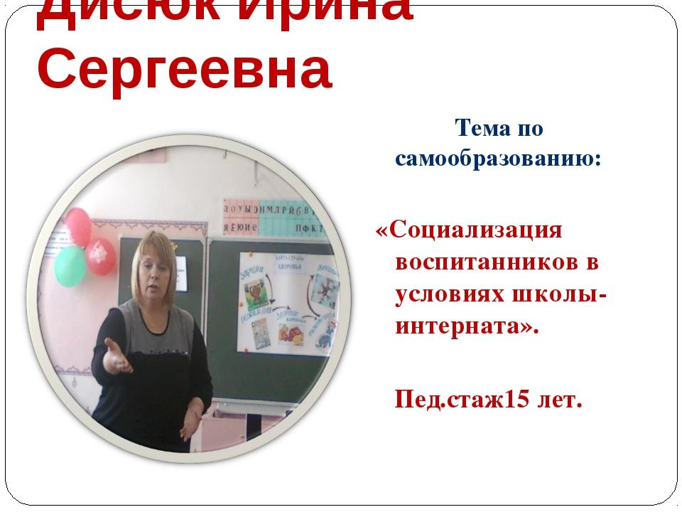 Дисюк Ирина Сергеевна Тема по самообразованию:  «Социализация воспитанников...