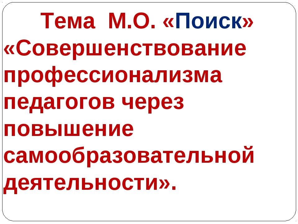 Тема М.О. «Поиск» «Совершенствование профессионализма педагогов через повыше...