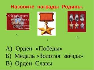 Назовите награды Родины. А Б В А) Орден «Победы» Б) Медаль «Золотая звезда» В