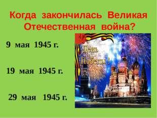 Когда закончилась Великая Отечественная война? 9 мая 1945 г. 19 мая 1945 г. 2