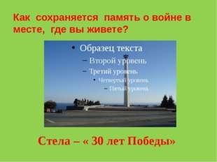 Как сохраняется память о войне в месте, где вы живете? Стела – « 30 лет Победы»