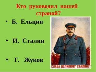 Кто руководил нашей страной? Б. Ельцин И. Сталин Г. Жуков
