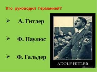 Кто руководил Германией? А. Гитлер Ф. Паулюс Ф. Гальдер