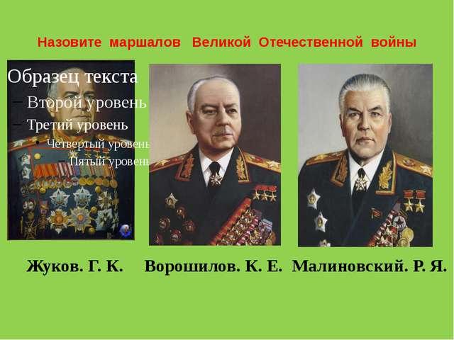 Назовите маршалов Великой Отечественной войны Жуков. Г. К. Ворошилов. К. Е. М...