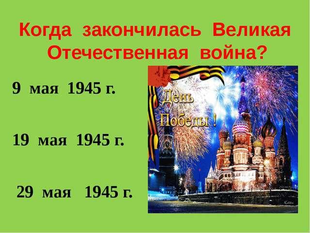Когда закончилась Великая Отечественная война? 9 мая 1945 г. 19 мая 1945 г. 2...