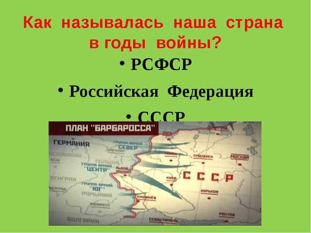 Как называлась наша страна в годы войны? РСФСР Российская Федерация СССР