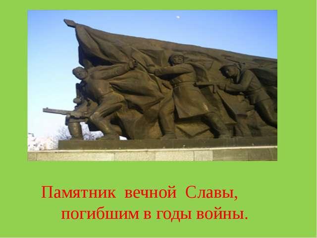 Памятник вечной Славы, погибшим в годы войны.