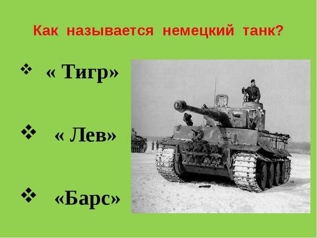 Как называется немецкий танк? « Тигр» « Лев» «Барс»