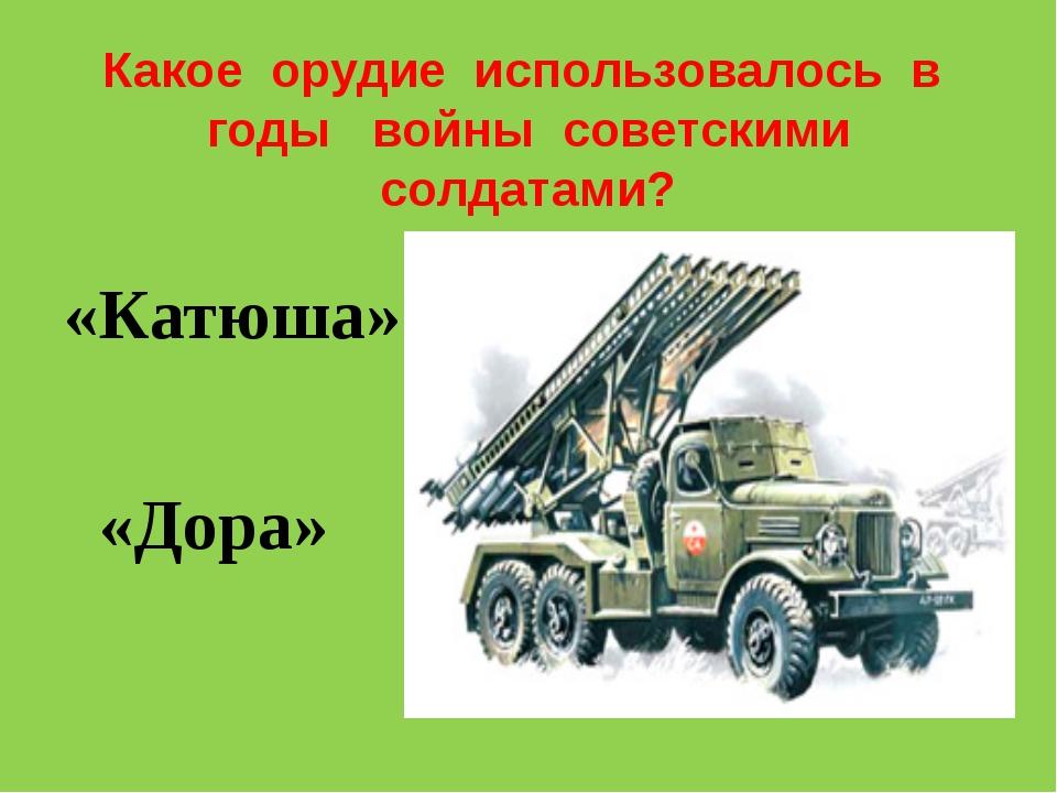 Какое орудие использовалось в годы войны советскими солдатами? «Катюша» «Дора»