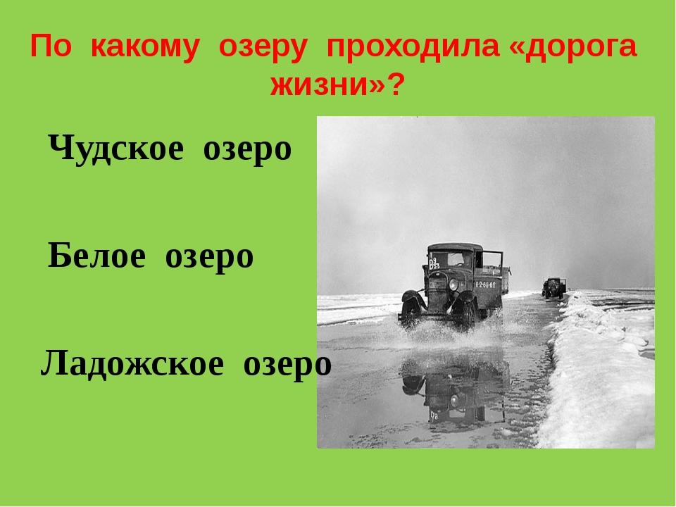 По какому озеру проходила «дорога жизни»? Чудское озеро Белое озеро Ладожское...