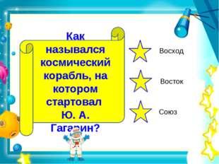 Как назывался космический корабль, на котором стартовал Ю. А. Гагарин? Восход