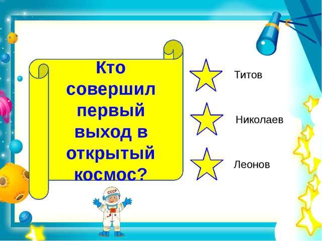 Кто совершил первый выход в открытый космос? Титов Николаев Леонов