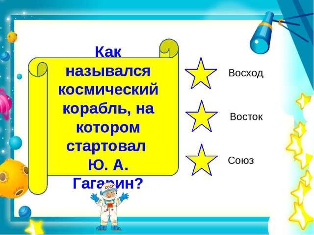 Как назывался космический корабль, на котором стартовал Ю. А. Гагарин? Восход...