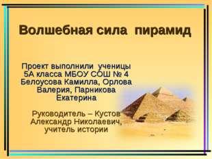 Волшебная сила пирамид Проект выполнили ученицы 5А класса МБОУ СОШ № 4 Белоу