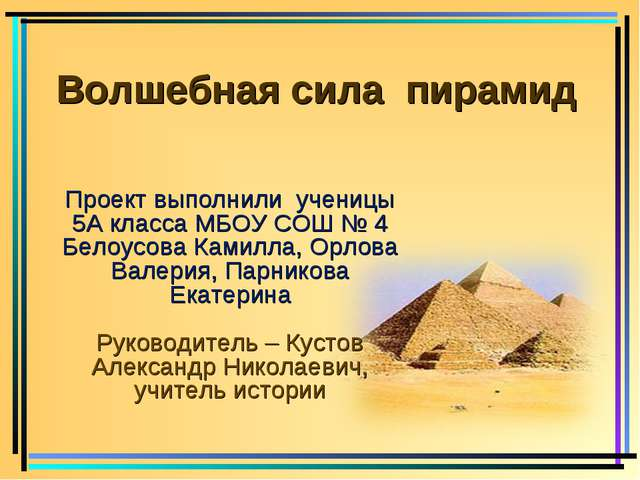 Волшебная сила пирамид Проект выполнили ученицы 5А класса МБОУ СОШ № 4 Белоу...