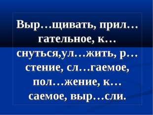 Выр…щивать, прил…гательное, к…снуться,ул…жить, р…стение, сл…гаемое, пол…жение