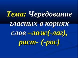 Тема: Чередование гласных в корнях слов –лож(-лаг), раст- (-рос)