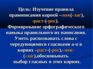Цель: Изучение правила правописания корней –лож(-лаг), -раст-(-рос). Формиров