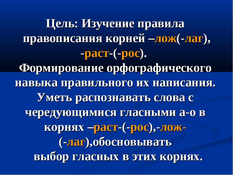 Цель: Изучение правила правописания корней –лож(-лаг), -раст-(-рос). Формиров...