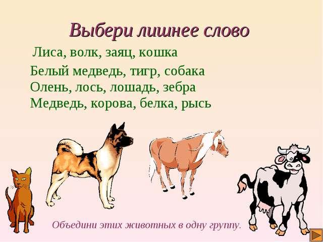 Выбери лишнее слово Объедини этих животных в одну группу. Лиса, волк, заяц, к...