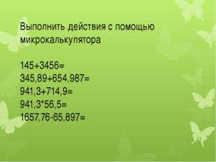 Выполнить действия с помощью микрокалькулятора 145+3456= 345,89+654,987= 941,
